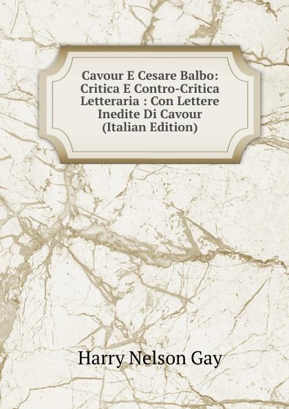 Harry Nelson Gay Cavour E Cesare Balbo: Critica E Contro-Critica Letteraria : Con Lettere Inedite Di Cavour (Italian Edition) cesare balbo lettere di politica e letteratura