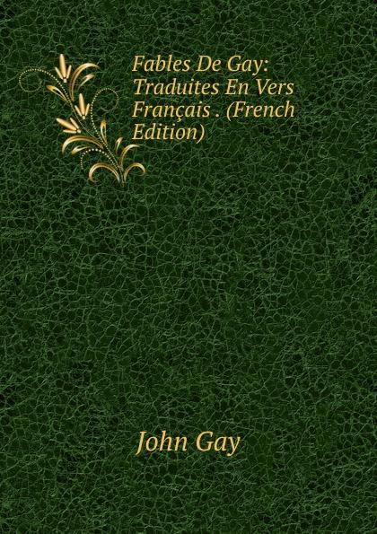 Gay John Fables De Gay: Traduites En Vers Francais . (French Edition) john gay fables
