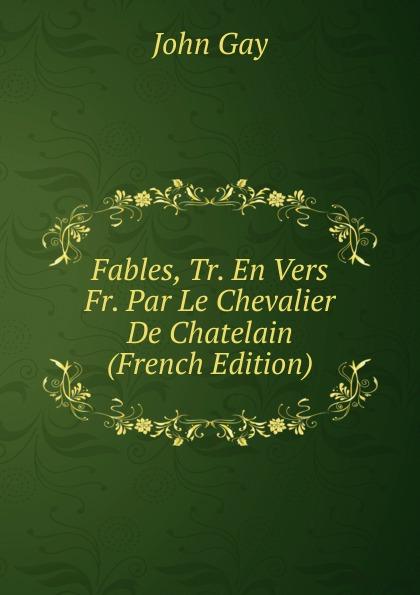 Gay John Fables, Tr. En Vers Fr. Par Le Chevalier De Chatelain (French Edition) john gay fables