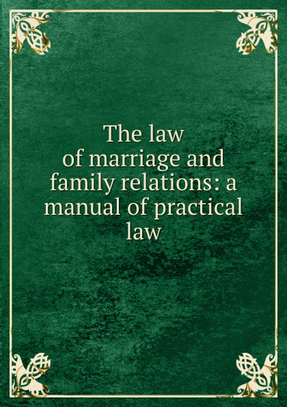 The law of marriage and family relations: a manual of practical law