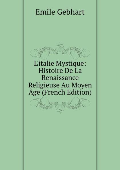 Emile Gebhart L.italie Mystique: Histoire De La Renaissance Religieuse Au Moyen Age (French Edition)