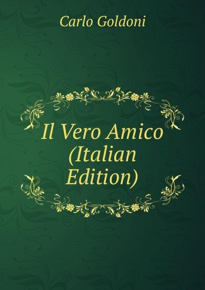 Carlo Goldoni Il Vero Amico (Italian Edition) carlo goldoni il vero amico