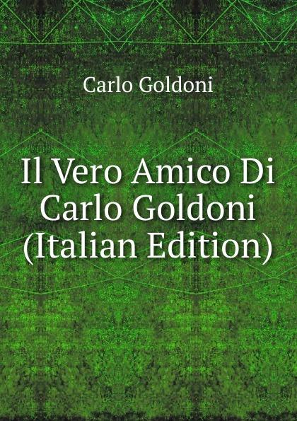 Carlo Goldoni Il Vero Amico Di Carlo Goldoni (Italian Edition) carlo goldoni la donna sola italian edition