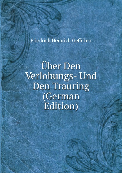Friedrich Heinrich Geffcken Uber Den Verlobungs- Und Den Trauring (German Edition) friedrich heinrich geffcken le droit international de l europe german edition
