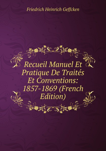 Friedrich Heinrich Geffcken Recueil Manuel Et Pratique De Traites Et Conventions: 1857-1869 (French Edition) geffcken friedrich heinrich leon xiii devant l allemagne french edition