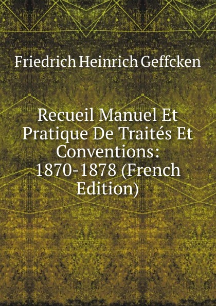 Friedrich Heinrich Geffcken Recueil Manuel Et Pratique De Traites Et Conventions: 1870-1878 (French Edition) geffcken friedrich heinrich leon xiii devant l allemagne french edition