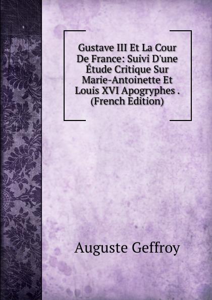 Auguste Geffroy Gustave III Et La Cour De France: Suivi D.une Etude Critique Sur Marie-Antoinette Et Louis XVI Apogryphes . (French Edition)