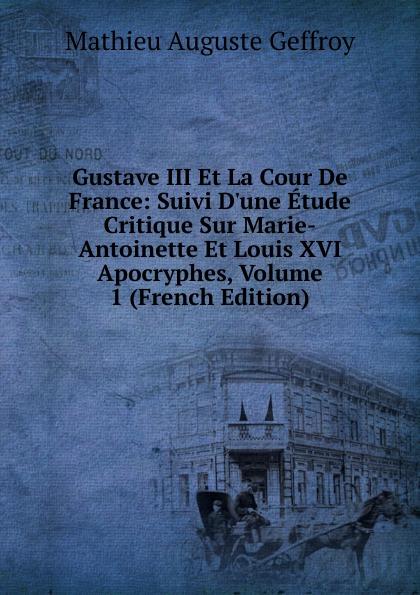 Mathieu Auguste Geffroy Gustave III Et La Cour De France: Suivi D.une Etude Critique Sur Marie-Antoinette Et Louis XVI Apocryphes, Volume 1 (French Edition)