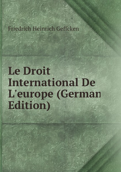 Friedrich Heinrich Geffcken Le Droit International De L.europe (German Edition) geffcken friedrich heinrich leon xiii devant l allemagne french edition