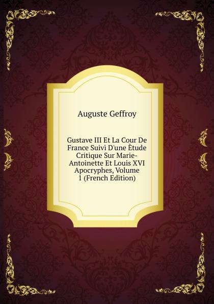 Auguste Geffroy Gustave III Et La Cour De France Suivi D.une Etude Critique Sur Marie-Antoinette Et Louis XVI Apocryphes, Volume 1 (French Edition)