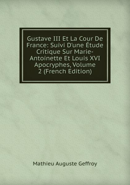 Mathieu Auguste Geffroy Gustave III Et La Cour De France: Suivi D.une Etude Critique Sur Marie-Antoinette Et Louis XVI Apocryphes, Volume 2 (French Edition)