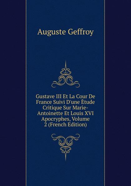 Auguste Geffroy Gustave III Et La Cour De France Suivi D.une Etude Critique Sur Marie-Antoinette Et Louis XVI Apocryphes, Volume 2 (French Edition)
