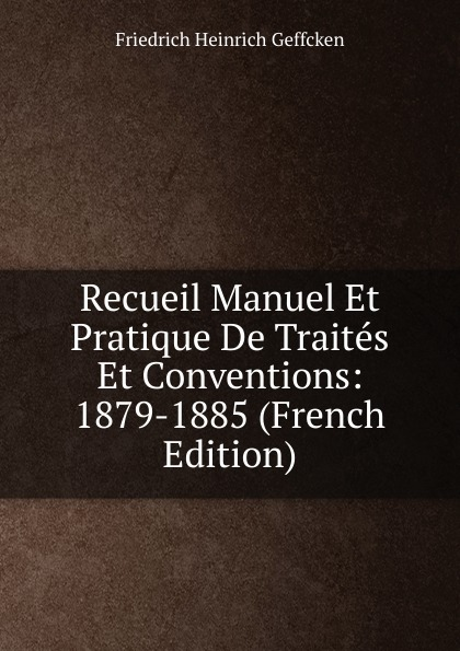 Friedrich Heinrich Geffcken Recueil Manuel Et Pratique De Traites Et Conventions: 1879-1885 (French Edition) geffcken friedrich heinrich leon xiii devant l allemagne french edition