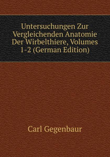 Carl Gegenbaur Untersuchungen Zur Vergleichenden Anatomie Der Wirbelthiere, Volumes 1-2 (German Edition) carl gegenbaur beitrage zur naheren kenntniss der schwimm polypen siphonophoren german edition