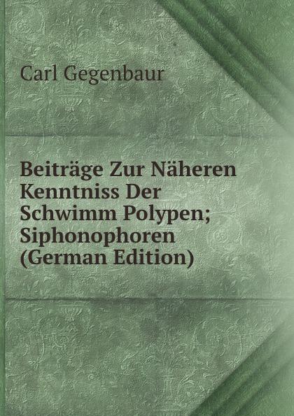 Carl Gegenbaur Beitrage Zur Naheren Kenntniss Der Schwimm Polypen; Siphonophoren (German Edition) carl gegenbaur beitrage zur naheren kenntniss der schwimm polypen siphonophoren german edition