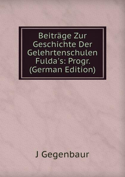 J Gegenbaur Beitrage Zur Geschichte Der Gelehrtenschulen Fulda.s: Progr. (German Edition) philosophischen fakultat beitrage psychologie j j rousseau s german edition