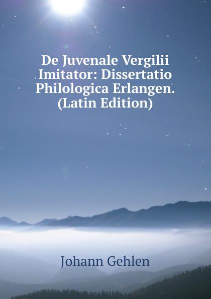 Johann Gehlen De Juvenale Vergilii Imitator: Dissertatio Philologica Erlangen. (Latin Edition) de proprietate sermonis plautini usu linguarum romanicarum illustrato dissertatio philologica quam