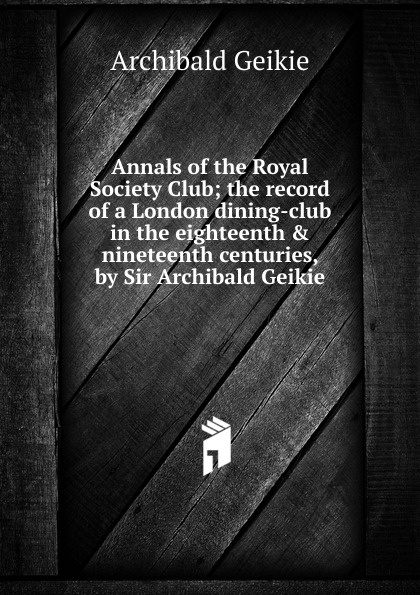 Geikie Archibald Annals of the Royal Society Club; the record of a London dining-club in the eighteenth . nineteenth centuries, by Sir Archibald Geikie geikie archibald annals of the royal society club the record of a london dining club in the eighteenth nineteenth centuries