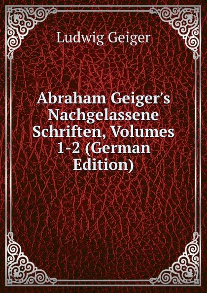 L. Geiger Abraham Geiger.s Nachgelassene Schriften, Volumes 1-2 (German Edition) philipp lorenz geiger magazin fur pharmacie in verbindung mit einer experimental kritik volumes 1 2 german edition