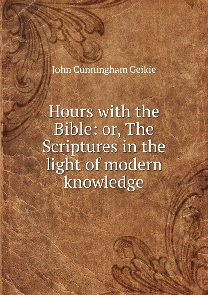 John Cunningham Geikie Hours with the Bible: or, The Scriptures in the light of modern knowledge john cunningham geikie hours