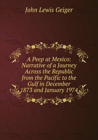 John Lewis Geiger A Peep at Mexico: Narrative of a Journey Across the Republic from the Pacific to the Gulf in December 1873 and January 1974 peep ehasalu hullu munga päevik