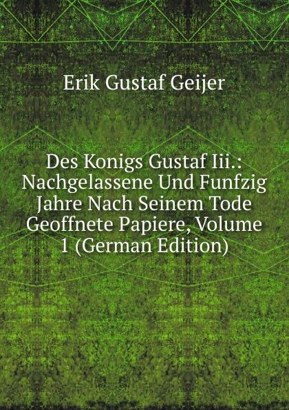 Erik Gustaf Geijer Des Konigs Gustaf Iii.: Nachgelassene Und Funfzig Jahre Nach Seinem Tode Geoffnete Papiere, Volume 1 (German Edition) erik gustaf geijer svenska folk visor fran forntiden volume 3