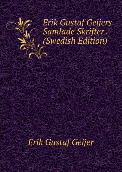 Erik Gustaf Geijer Erik Gustaf Geijers Samlade Skrifter . (Swedish Edition) erik gustaf geijer svenska folk visor fran forntiden volume 3