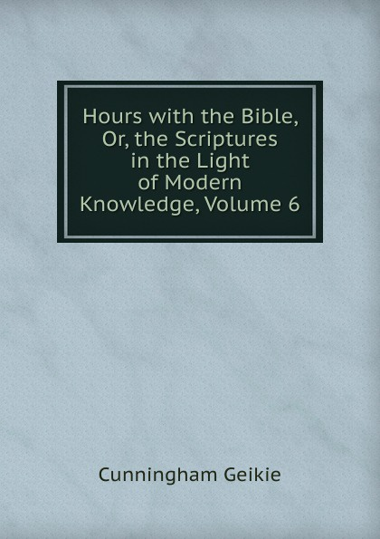 Cunningham Geikie Hours with the Bible, Or, the Scriptures in the Light of Modern Knowledge, Volume 6 john cunningham geikie hours