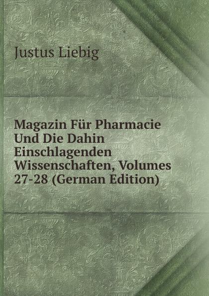 Liebig Justus Magazin Fur Pharmacie Und Die Dahin Einschlagenden Wissenschaften, Volumes 27-28 (German Edition) philipp lorenz geiger magazin fur pharmacie in verbindung mit einer experimental kritik volumes 1 2 german edition