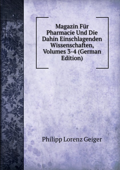 Philipp Lorenz Geiger Magazin Fur Pharmacie Und Die Dahin Einschlagenden Wissenschaften, Volumes 3-4 (German Edition) philipp lorenz geiger pharmaceutische mineralogie german edition