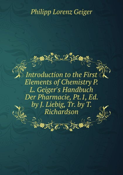 Philipp Lorenz Geiger Introduction to the First Elements of Chemistry P.L. Geiger.s Handbuch Der Pharmacie, Pt.1, Ed. by J. Liebig, Tr. by T. Richardson philipp lorenz geiger pharmaceutische mineralogie german edition