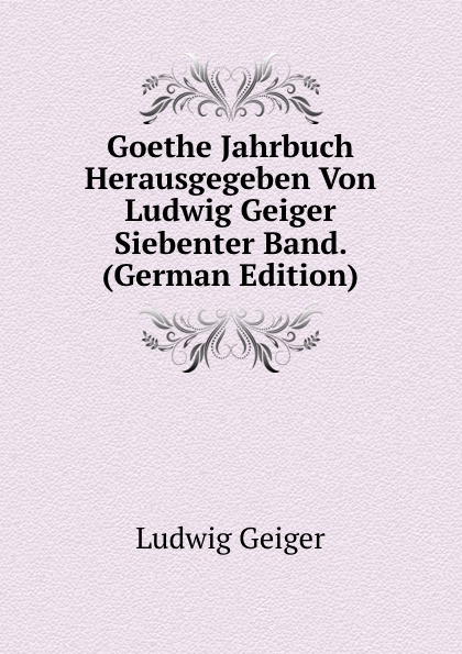 L. Geiger Goethe Jahrbuch Herausgegeben Von Ludwig Geiger Siebenter Band. (German Edition) philipp lorenz geiger pharmaceutische mineralogie german edition