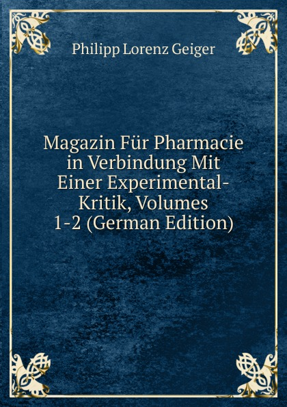 Philipp Lorenz Geiger Magazin Fur Pharmacie in Verbindung Mit Einer Experimental-Kritik, Volumes 1-2 (German Edition) philipp lorenz geiger pharmaceutische mineralogie german edition