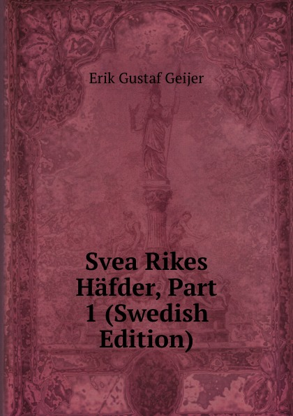 Erik Gustaf Geijer Svea Rikes Hafder, Part 1 (Swedish Edition) sven lagerbring svea rikes historia ifran de aldsta tider til de norvarande pt 1