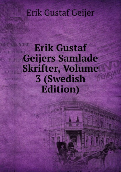 Erik Gustaf Geijer Erik Gustaf Geijers Samlade Skrifter, Volume 3 (Swedish Edition) erik gustaf geijer svenska folk visor fran forntiden volume 3