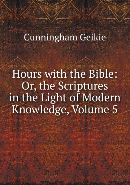 Cunningham Geikie Hours with the Bible: Or, the Scriptures in the Light of Modern Knowledge, Volume 5 john cunningham geikie hours