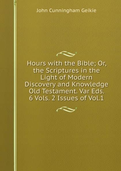 John Cunningham Geikie Hours with the Bible; Or, the Scriptures in the Light of Modern Discovery and Knowledge Old Testament. Var Eds. 6 Vols. 2 Issues of Vol.1. john cunningham geikie hours