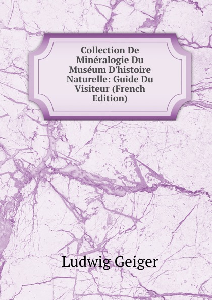 L. Geiger Collection De Mineralogie Du Museum D.histoire Naturelle: Guide Du Visiteur (French Edition) philipp lorenz geiger pharmaceutische mineralogie german edition
