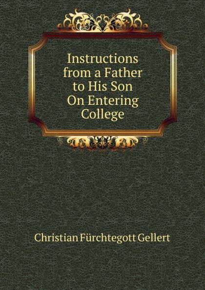 Christian Fürchtegott Gellert Instructions from a Father to His Son On Entering College
