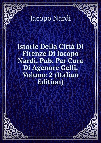 Jacopo Nardi Istorie Della Citta Di Firenze Di Iacopo Nardi, Pub. Per Cura Di Agenore Gelli, Volume 2 (Italian Edition) цена
