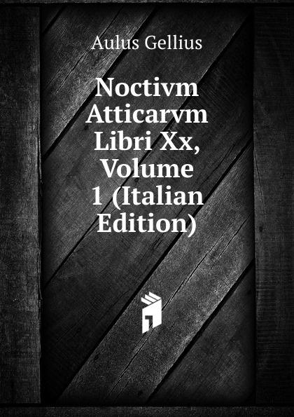 Aulus Gellius Noctivm Atticarvm Libri Xx, Volume 1 (Italian Edition) aulus gellius a gellii noctivm atticarvm libri xx volume 79 latin edition