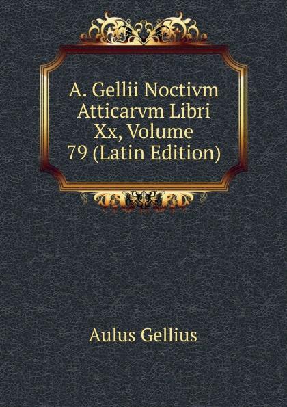 Aulus Gellius A. Gellii Noctivm Atticarvm Libri Xx, Volume 79 (Latin Edition) aulus gellius a gellii noctivm atticarvm libri xx volume 79 latin edition