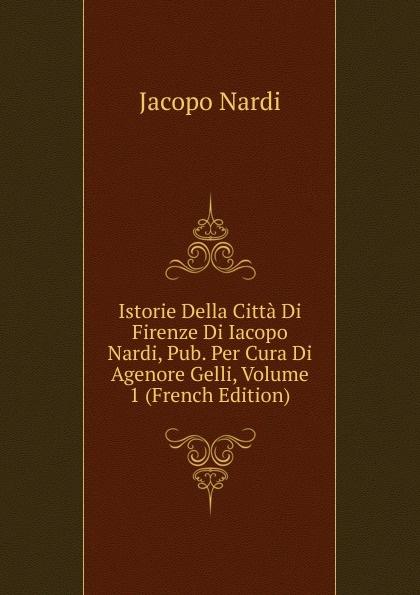 Jacopo Nardi Istorie Della Citta Di Firenze Di Iacopo Nardi, Pub. Per Cura Di Agenore Gelli, Volume 1 (French Edition) nardi fmx07n