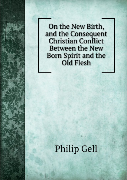 Philip Gell On the New Birth, and the Consequent Christian Conflict Between the New Born Spirit and the Old Flesh