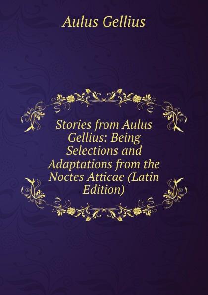 Aulus Gellius Stories from Aulus Gellius: Being Selections and Adaptations from the Noctes Atticae (Latin Edition) aulus gellius a gellii noctivm atticarvm libri xx volume 79 latin edition