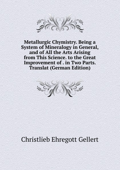 Metallurgic Chymistry.  Being a System of Mineralogy in General, and of All the Arts Arising from This Science.  to the Great Improvement of .  in Two Parts.  Translat (German Edition) Редкие, забытые и малоизвестные книги, изданные с петровских времен...