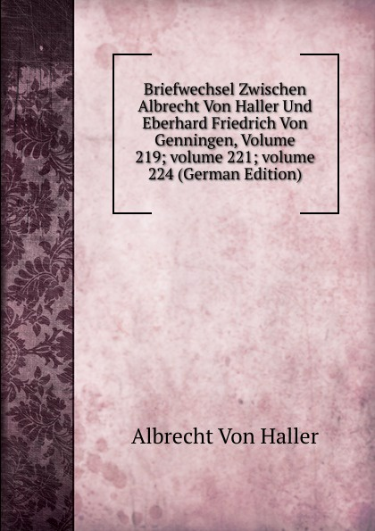 Albrecht von Haller Briefwechsel Zwischen Albrecht Von Haller Und Eberhard Friedrich Von Genningen, Volume 219;.volume 221;.volume 224 (German Edition)