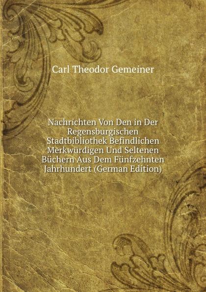 Carl Theodor Gemeiner Nachrichten Von Den in Der Regensburgischen Stadtbibliothek Befindlichen Merkwurdigen Und Seltenen Buchern Aus Dem Funfzehnten Jahrhundert (German Edition)