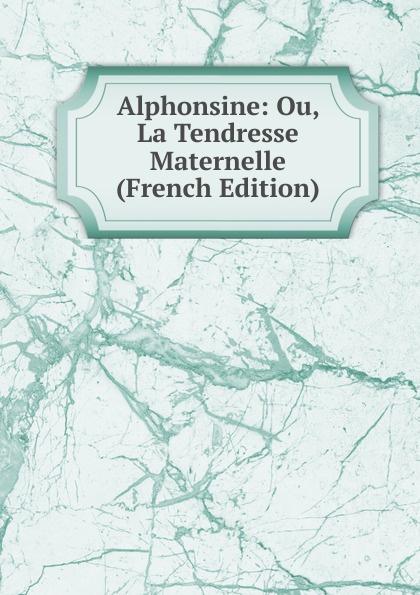 Alphonsine: Ou, La Tendresse Maternelle (French Edition) la maternelle