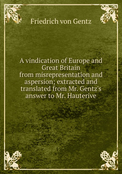 Friedrich von Gentz A vindication of Europe and Great Britain from misrepresentation and aspersion; extracted and translated from Mr. Gentz.s answer to Mr. Hauterive